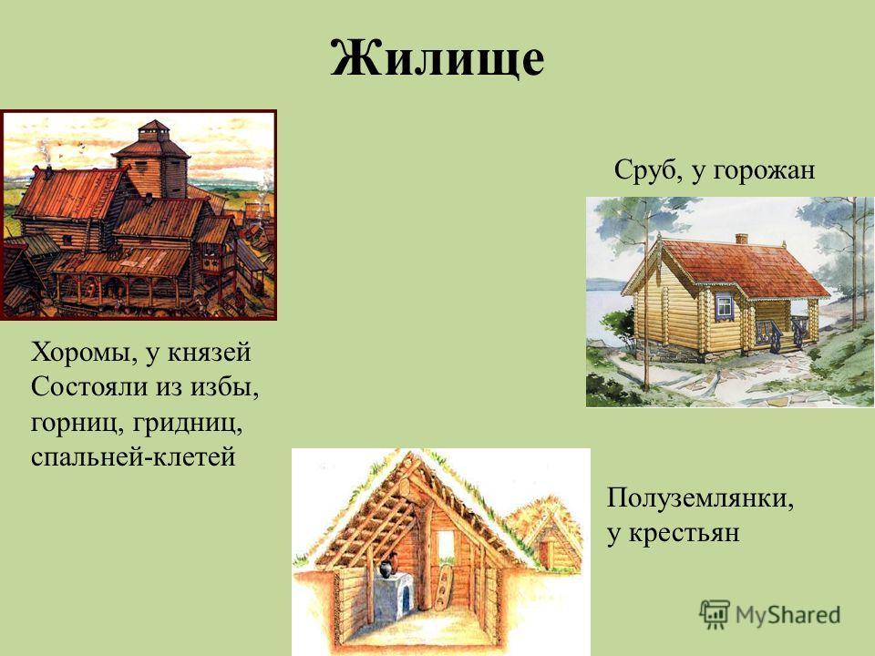 Жилище Хоромы, у князей Состояли из избы, горниц, гридниц, спальней-клетей Сруб, у горожан Полуземлянки, у крестьян