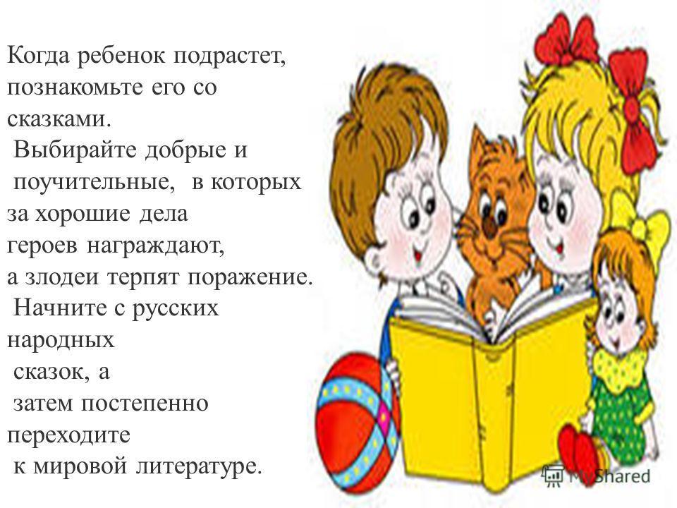 Когда ребенок подрастет, познакомьте его со сказками. Выбирайте добрые и поучительные, в которых за хорошие дела героев награждают, а злодеи терпят поражение. Начните с русских народных сказок, а затем постепенно переходите к мировой литературе.