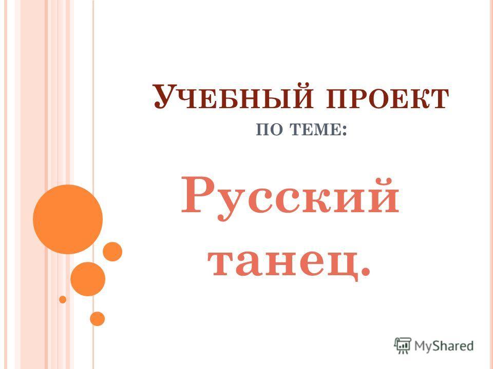 У ЧЕБНЫЙ ПРОЕКТ ПО ТЕМЕ : Русский танец.