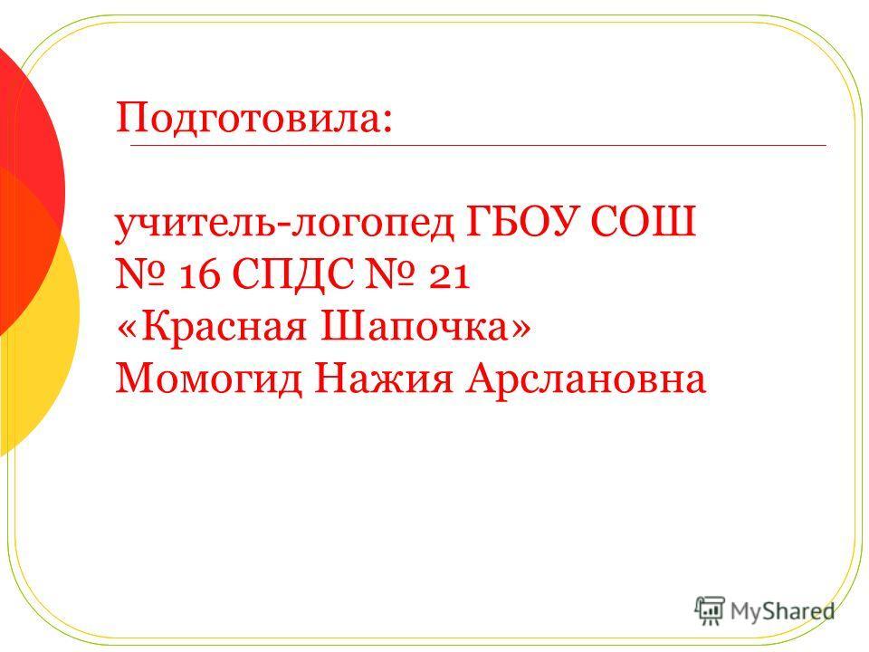 Подготовила: учитель-логопед ГБОУ СОШ 16 СПДС 21 «Красная Шапочка» Момогид Нажия Арслановна