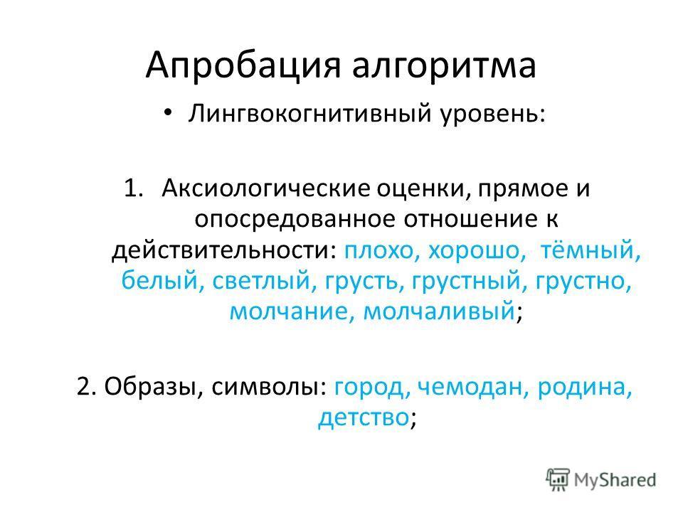 Апробация алгоритма Лингвокогнитивный уровень: 1.Аксиологические оценки, прямое и опосредованное отношение к действительности: плохо, хорошо, тёмный, белый, светлый, грусть, грустный, грустно, молчание, молчаливый; 2. Образы, символы: город, чемодан,