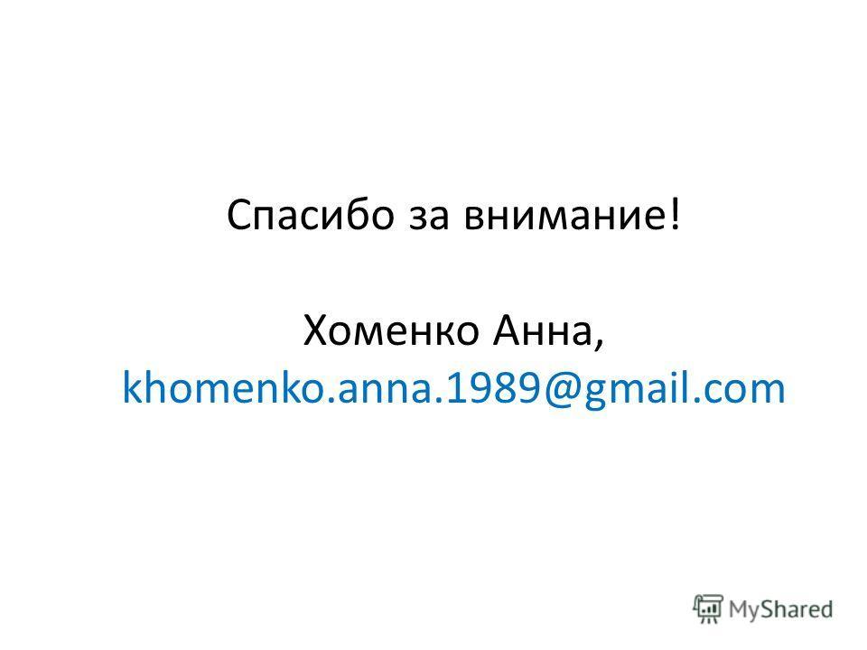 Спасибо за внимание! Хоменко Анна, khomenko.anna.1989@gmail.com
