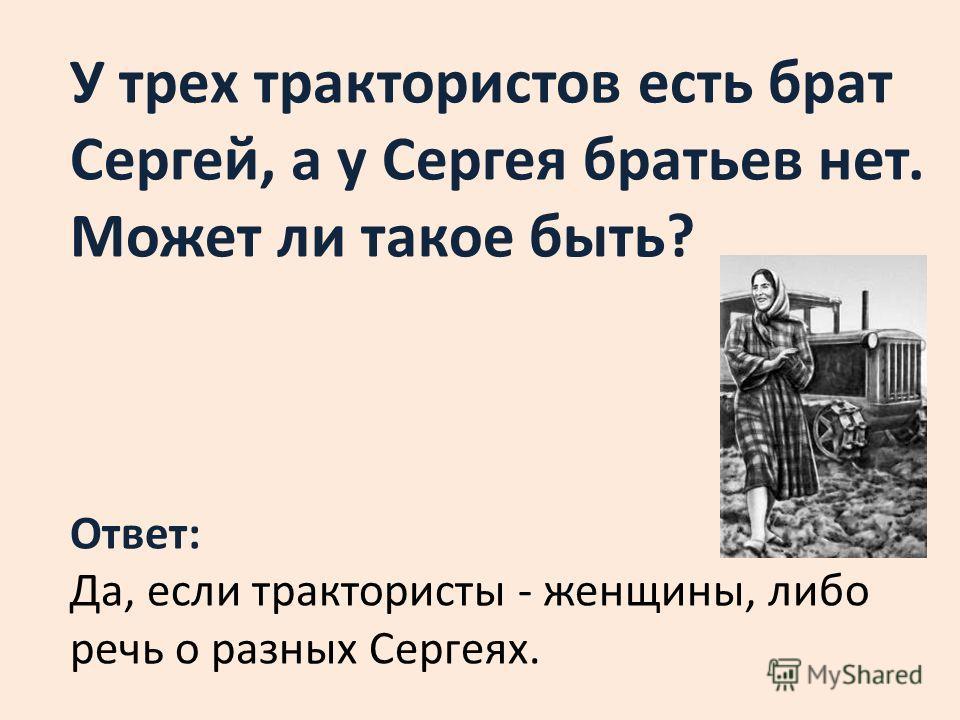 У трех трактористов есть брат Сергей, а у Сергея братьев нет. Может ли такое быть? Ответ: Да, если трактористы - женщины, либо речь о разных Сергеях.