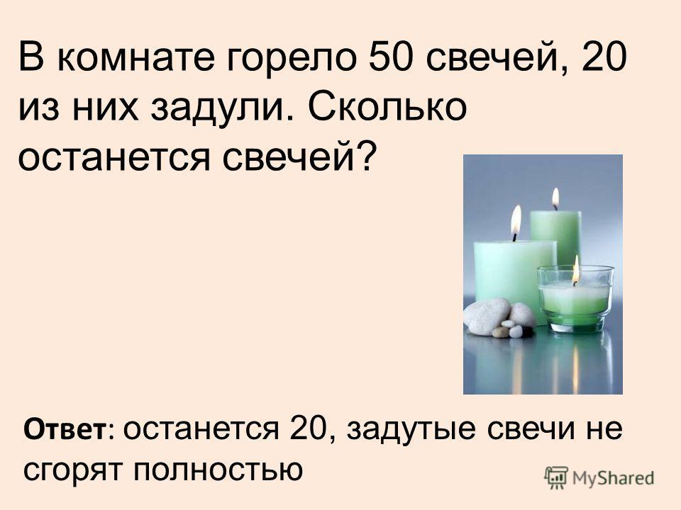 В комнате горело 50 свечей, 20 из них задули. Сколько останется свечей? Ответ: останется 20, задутые свечи не сгорят полностью