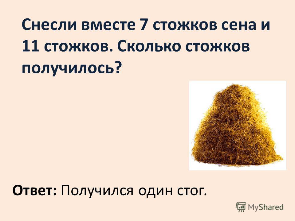 Снесли вместе 7 стожков сена и 11 стожков. Сколько стожков получилось? Ответ: Получился один стог.