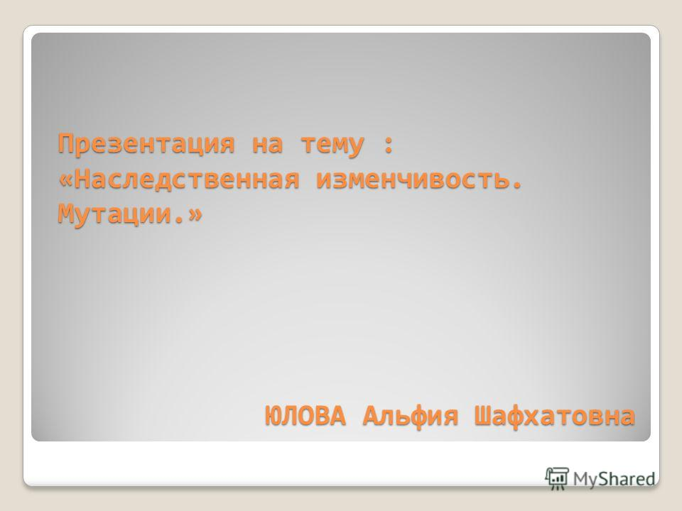 Презентация на тему : «Наследственная изменчивость. Мутации.» ЮЛОВА Альфия Шафхатовна