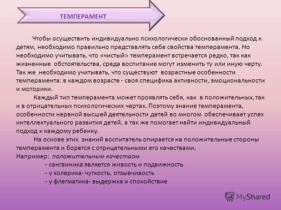 ТЕМПЕРАМЕНТ Чтобы осуществить индивидуально психологически обоснованный подход к детям, необходимо правильно представлять себе свойства темперамента. Но необходимо учитывать, что «чистый» темперамент встречается редко, так как жизненные обстоятельств