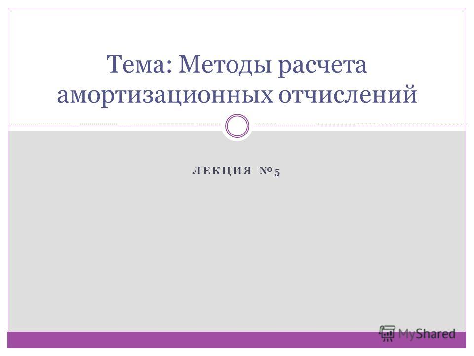 ЛЕКЦИЯ 5 Тема: Методы расчета амортизационных отчислений