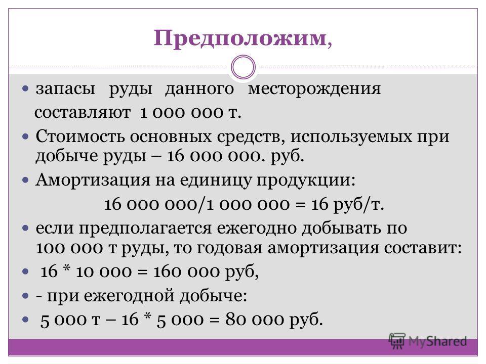 Предположим, запасы руды данного месторождения составляют 1 000 000 т. Стоимость основных средств, используемых при добыче руды – 16 000 000. руб. Амортизация на единицу продукции: 16 000 000/1 000 000 = 16 руб/т. если предполагается ежегодно добыват
