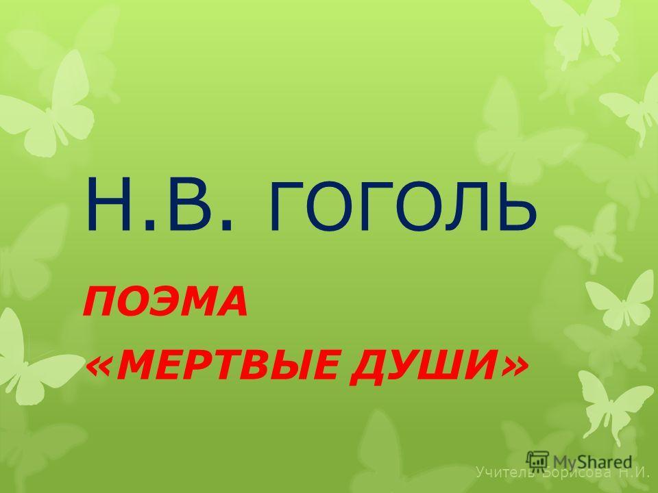 Н.В. ГОГОЛЬ ПОЭМА «МЕРТВЫЕ ДУШИ» Учитель Борисова Н.И.