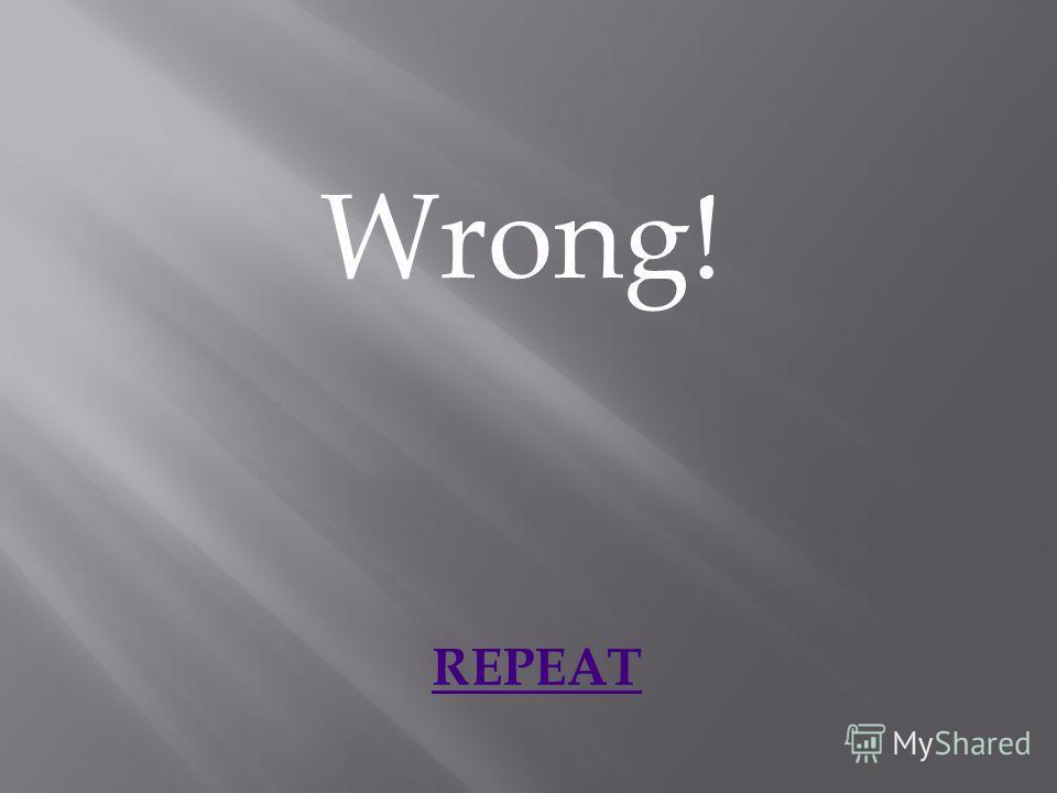 Wrong! REPEAT
