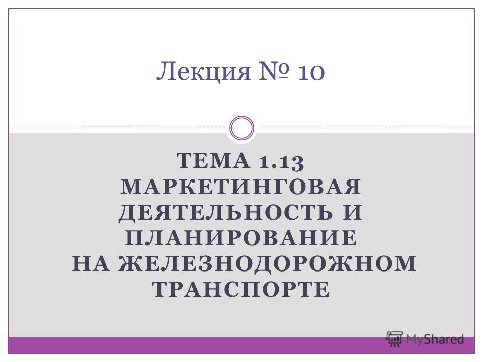 ТЕМА 1.13 МАРКЕТИНГОВАЯ ДЕЯТЕЛЬНОСТЬ И ПЛАНИРОВАНИЕ НА ЖЕЛЕЗНОДОРОЖНОМ ТРАНСПОРТЕ Лекция 10