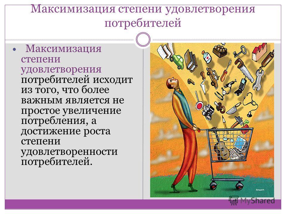 Максимизация степени удовлетворения потребителей Максимизация степени удовлетворения потребителей исходит из того, что более важным является не простое увеличение потребления, а достижение роста степени удовлетворенности потребителей.