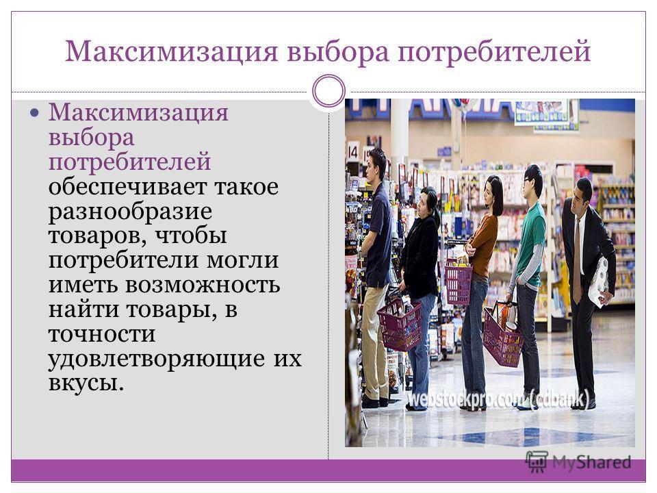 Максимизация выбора потребителей Максимизация выбора потребителей обеспечивает такое разнообразие товаров, чтобы потребители могли иметь возможность найти товары, в точности удовлетворяющие их вкусы.