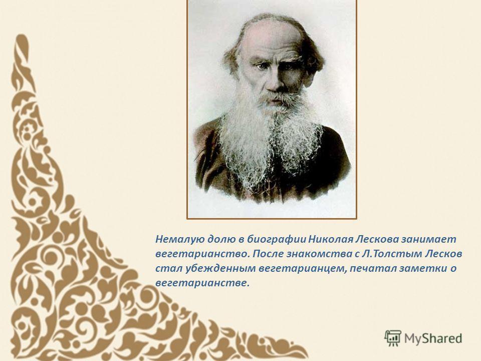 Немалую долю в биографии Николая Лескова занимает вегетарианство. После знакомства с Л.Толстым Лесков стал убежденным вегетарианцем, печатал заметки о вегетарианстве.