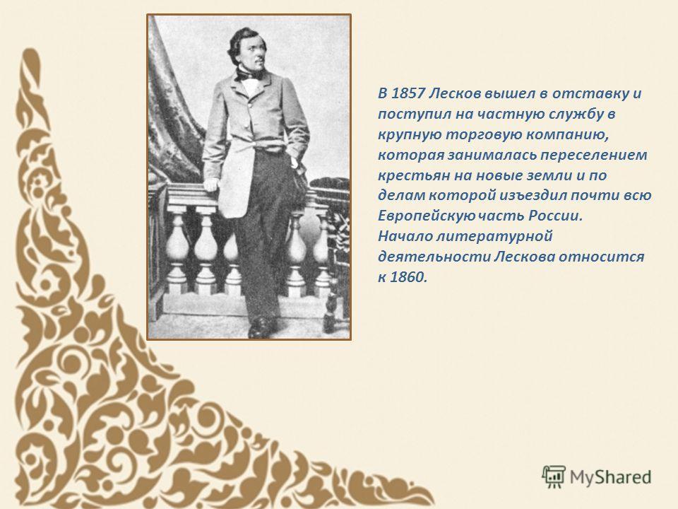 В 1857 Лесков вышел в отставку и поступил на частную службу в крупную торговую компанию, которая занималась переселением крестьян на новые земли и по делам которой изъездил почти всю Европейскую часть России. Начало литературной деятельности Лескова