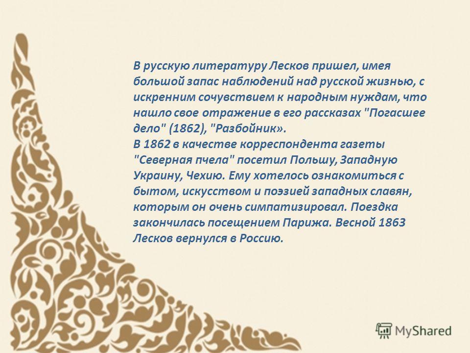 В русскую литературу Лесков пришел, имея большой запас наблюдений над русской жизнью, с искренним сочувствием к народным нуждам, что нашло свое отражение в его рассказах
