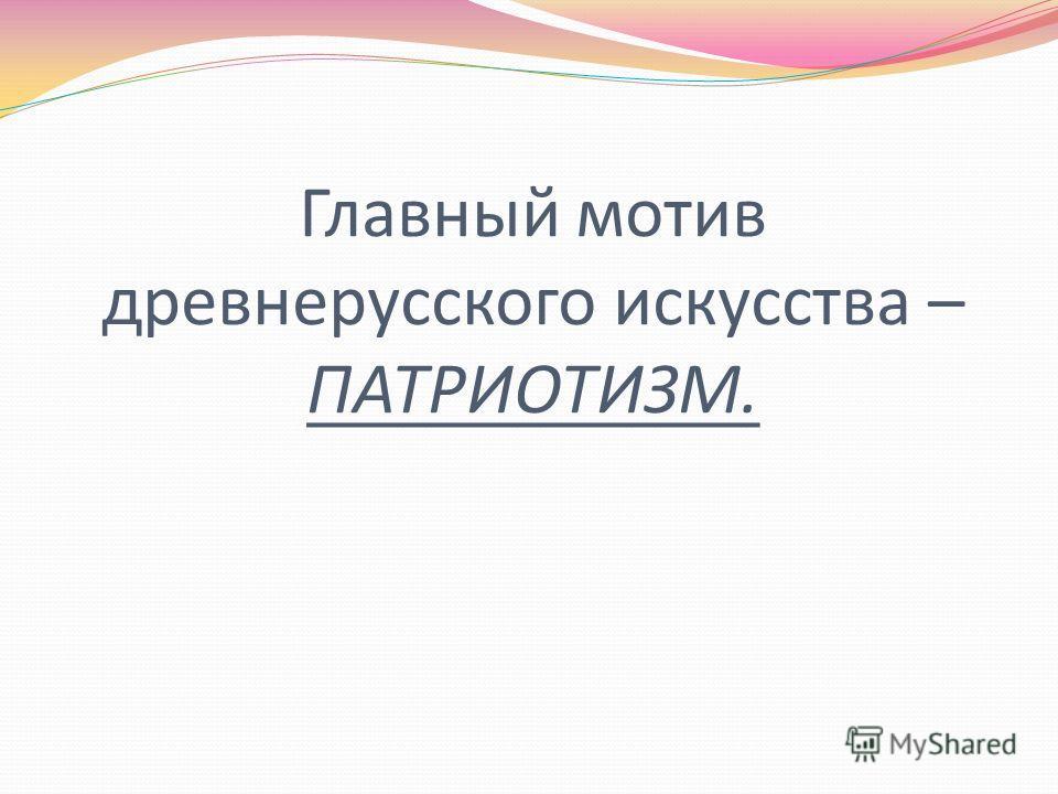 Главный мотив древнерусского искусства – ПАТРИОТИЗМ.
