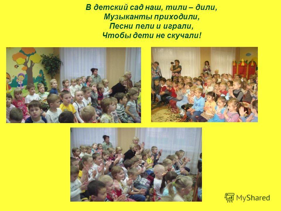 В детский сад наш, тили – дили, Музыканты приходили, Песни пели и играли, Чтобы дети не скучали!