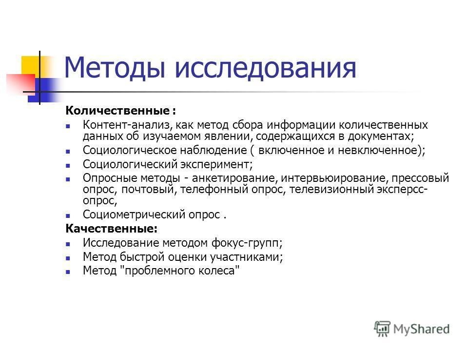 Методы исследования Количественные : Контент-анализ, как метод сбора информации количественных данных об изучаемом явлении, содержащихся в документах; Социологическое наблюдение ( включенное и невключенное); Социологический эксперимент; Опросные мето