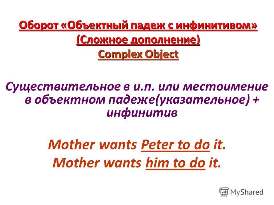 Оборот «Объектный падеж с инфинитивом» (Сложное дополнение) Complex Object Существительное в и.п. или местоимение в объектном падеже(указательное) + инфинитив Mother wants Peter to do it. Mother wants him to do it.