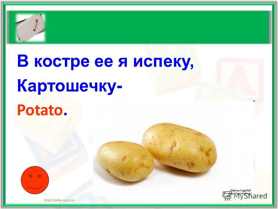 В костре ее я испеку, Картошечку- Potato.