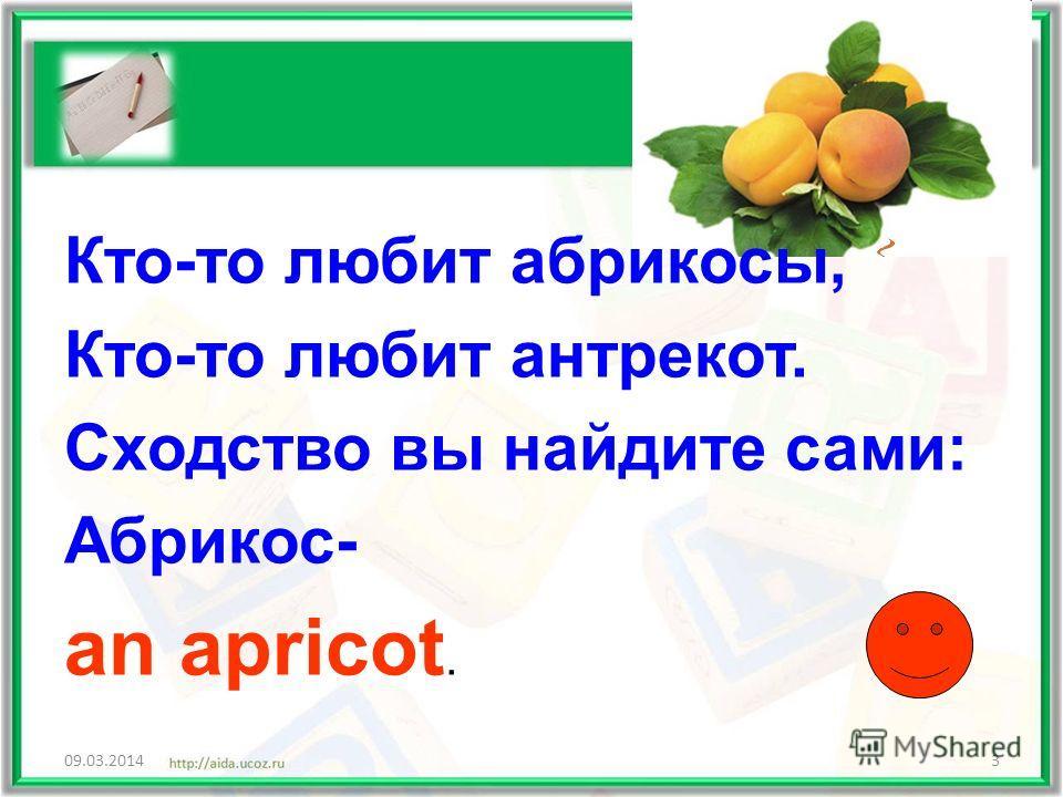 Кто-то любит абрикосы, Кто-то любит антрекот. Сходство вы найдите сами: Абрикос- an apricot. 09.03.20143