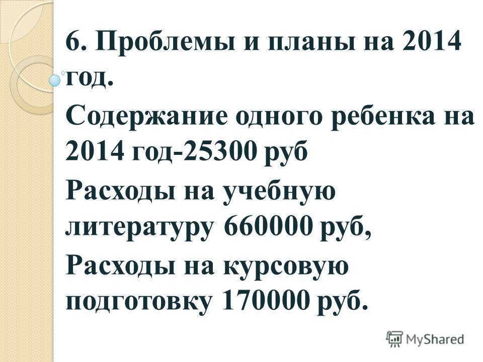 6. Проблемы и планы на 2014 год. Содержание одного ребенка на 2014 год-25300 руб Расходы на учебную литературу 660000 руб, Расходы на курсовую подготовку 170000 руб.