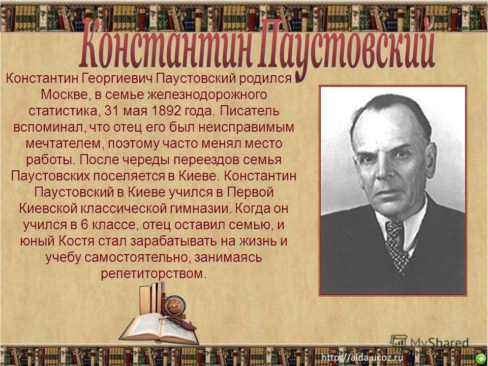 Константин Георгиевич Паустовский родился в Москве, в семье железнодорожного статистика, 31 мая 1892 года. Писатель вспоминал, что отец его был неисправимым мечтателем, поэтому часто менял место работы. После череды переездов семья Паустовских поселя