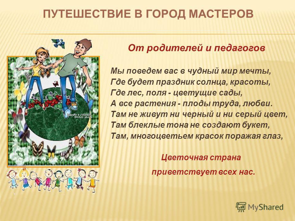 ПУТЕШЕСТВИЕ В ГОРОД МАСТЕРОВ От родителей и педагогов Мы поведем вас в чудный мир мечты, Где будет праздник солнца, красоты, Где лес, поля - цветущие сады, А все растения - плоды труда, любви. Там не живут ни черный и ни серый цвет, Там блеклые тона