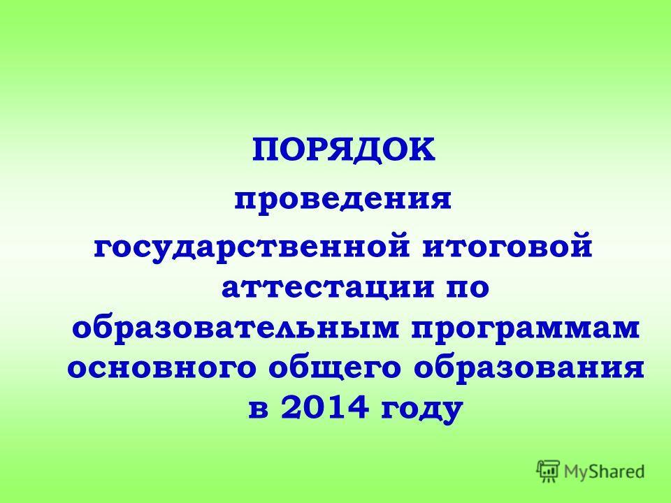 ПОРЯДОК проведения государственной итоговой аттестации по образовательным программам основного общего образования в 2014 году