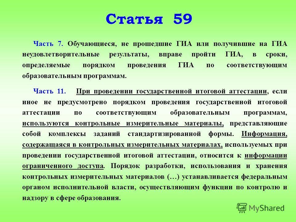 Статья 59 Часть 7. Обучающиеся, не прошедшие ГИА или получившие на ГИА неудовлетворительные результаты, вправе пройти ГИА, в сроки, определяемые порядком проведения ГИА по соответствующим образовательным программам. Часть 11. При проведении государст