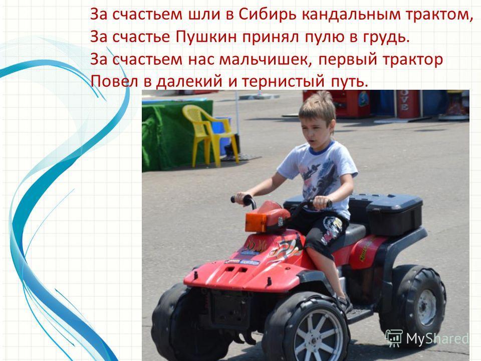 За счастьем шли в Сибирь кандальным трактом, За счастье Пушкин принял пулю в грудь. За счастьем нас мальчишек, первый трактор Повел в далекий и тернистый путь.