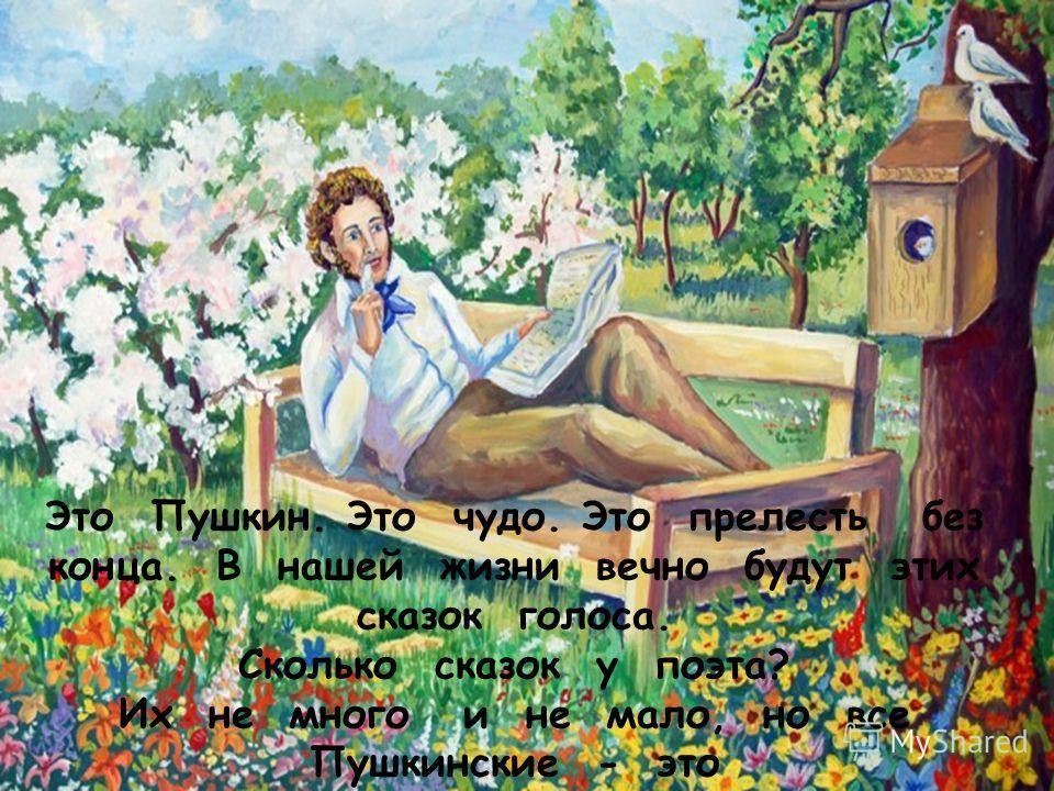 Это Пушкин. Это чудо. Это прелесть без конца. В нашей жизни вечно будут этих сказок голоса. Сколько сказок у поэта? Их не много и не мало, но все Пушкинские - это Наше вечное начало!