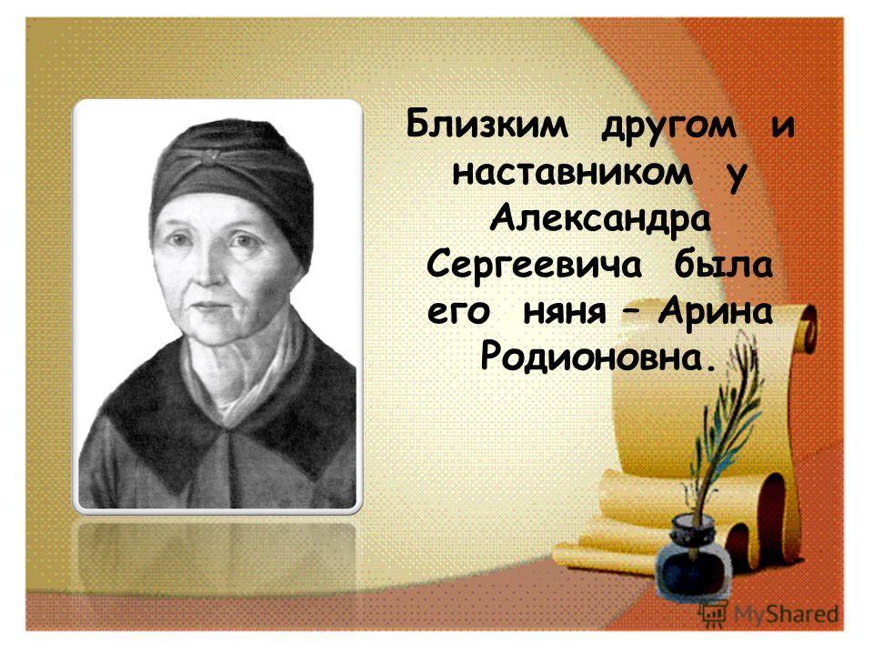 Близким другом и наставником у Александра Сергеевича была его няня – Арина Родионовна.