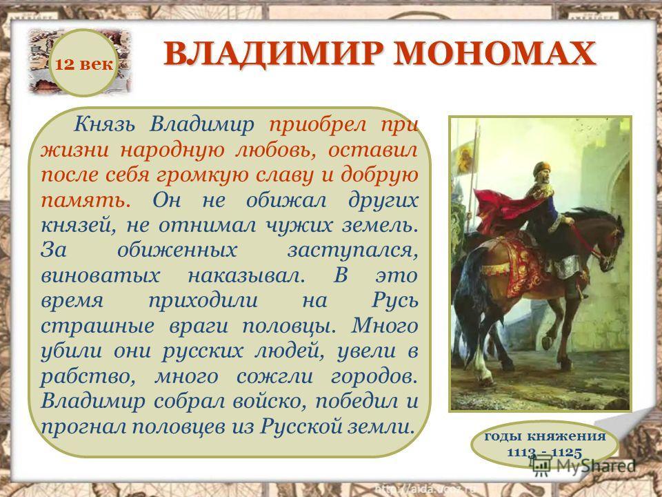 Князь Владимир приобрел при жизни народную любовь, оставил после себя громкую славу и добрую память. Он не обижал других князей, не отнимал чужих земель. За обиженных заступался, виноватых наказывал. В это время приходили на Русь страшные враги полов