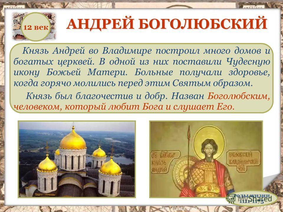 Князь Андрей во Владимире построил много домов и богатых церквей. В одной из них поставили Чудесную икону Божьей Матери. Больные получали здоровье, когда горячо молились перед этим Святым образом. Князь был благочестив и добр. Назван Боголюбским, чел