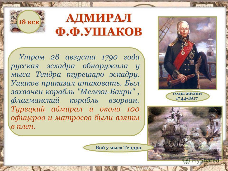 АДМИРАЛ Ф.Ф.УШАКОВ Утром 28 августа 1790 года русская эскадра обнаружила у мыса Тендра турецкую эскадру. Ушаков приказал атаковать. Был захвачен корабль
