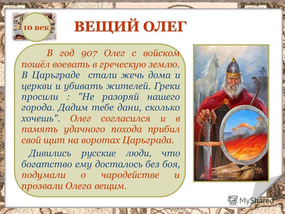 В год 907 Олег с войском пошёл воевать в греческую землю. В Царьграде стали жечь дома и церкви и убивать жителей. Греки просили :