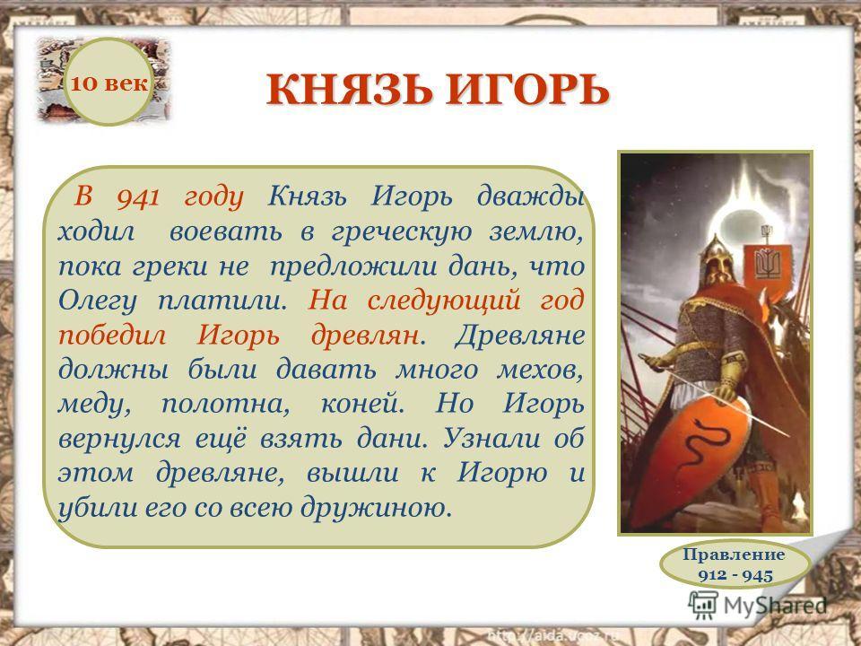 КНЯЗЬ ИГОРЬ В 941 году Князь Игорь дважды ходил воевать в греческую землю, пока греки не предложили дань, что Олегу платили. На следующий год победил Игорь древлян. Древляне должны были давать много мехов, меду, полотна, коней. Но Игорь вернулся ещё