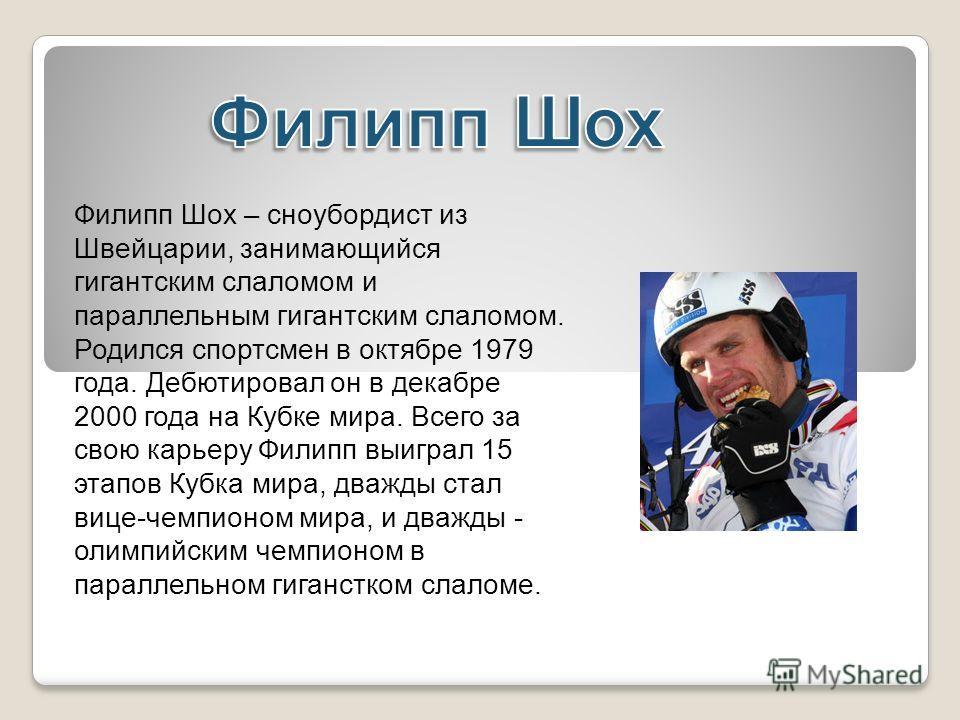 Филипп Шох – сноубордист из Швейцарии, занимающийся гигантским слаломом и параллельным гигантским слаломом. Родился спортсмен в октябре 1979 года. Дебютировал он в декабре 2000 года на Кубке мира. Всего за свою карьеру Филипп выиграл 15 этапов Кубка