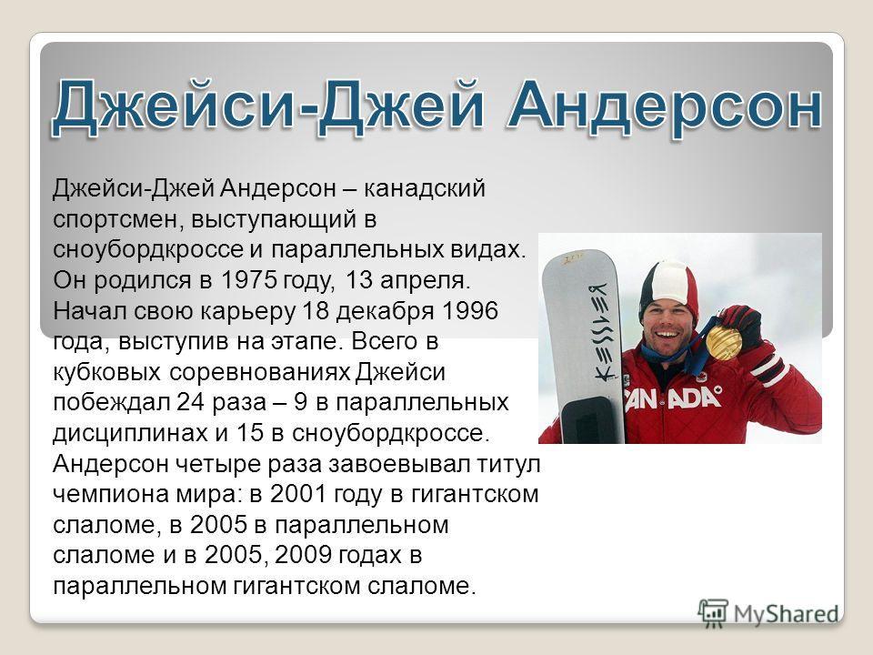 Джейси-Джей Андерсон – канадский спортсмен, выступающий в сноубордкроссе и параллельных видах. Он родился в 1975 году, 13 апреля. Начал свою карьеру 18 декабря 1996 года, выступив на этапе. Всего в кубковых соревнованиях Джейси побеждал 24 раза – 9 в