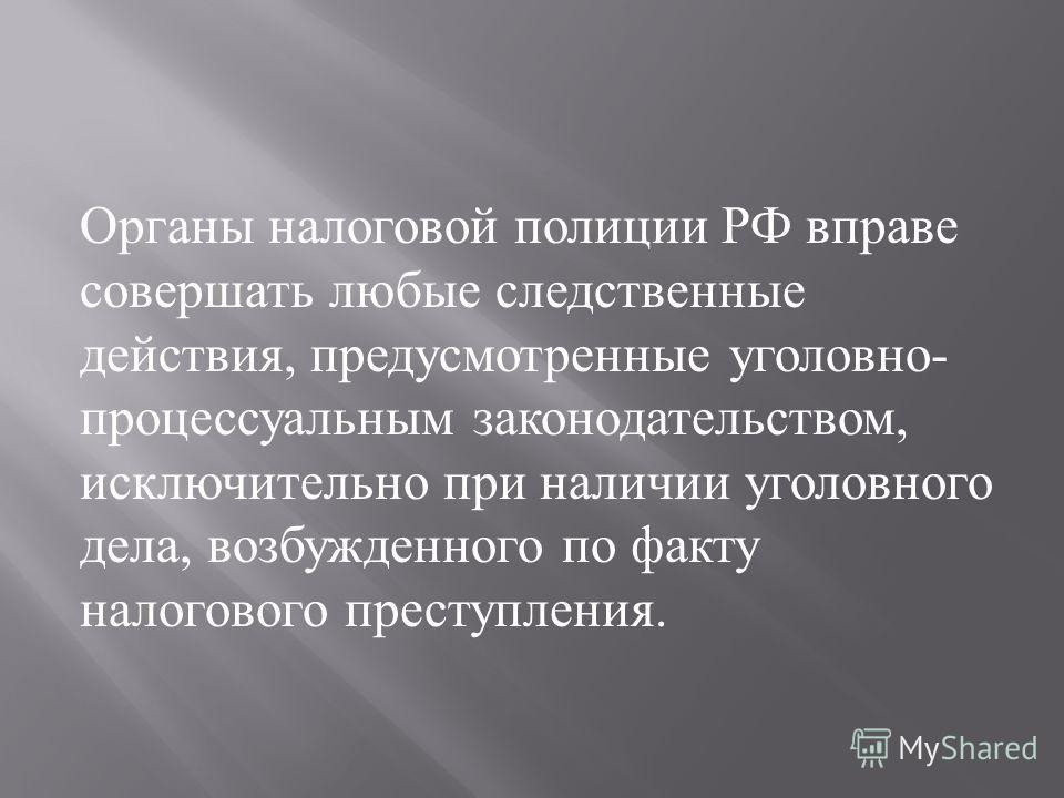 Органы налоговой полиции РФ вправе совершать любые следственные действия, предусмотренные уголовно - процессуальным законодательством, исключительно при наличии уголовного дела, возбужденного по факту налогового преступления.
