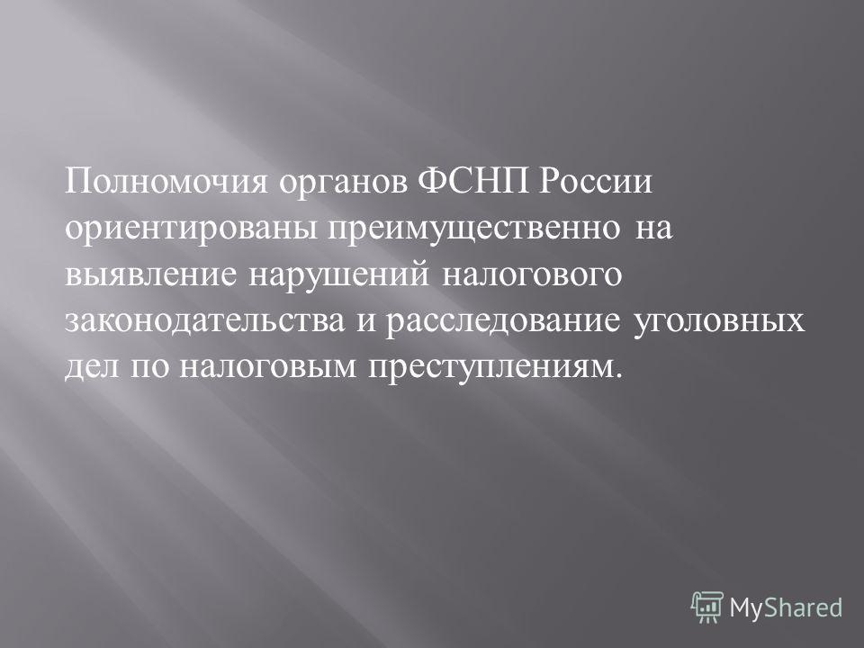 Полномочия органов ФСНП России ориентированы преимущественно на выявление нарушений налогового законодательства и расследование уголовных дел по налоговым преступлениям.