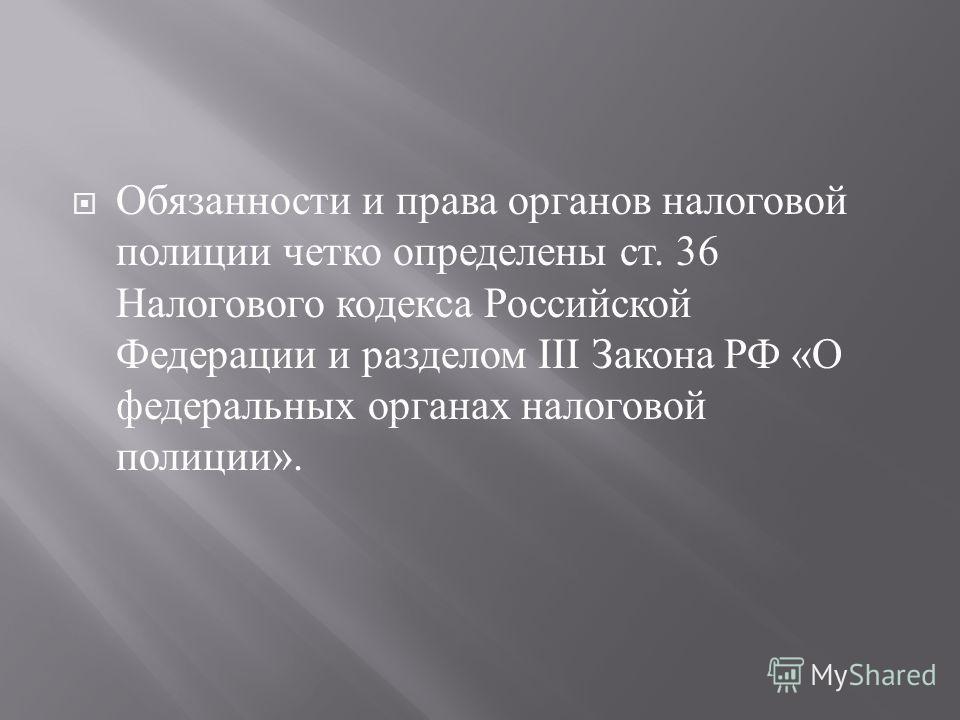 Обязанности и права органов налоговой полиции четко определены ст. 36 Налогового кодекса Российской Федерации и разделом III Закона РФ « О федеральных органах налоговой полиции ».