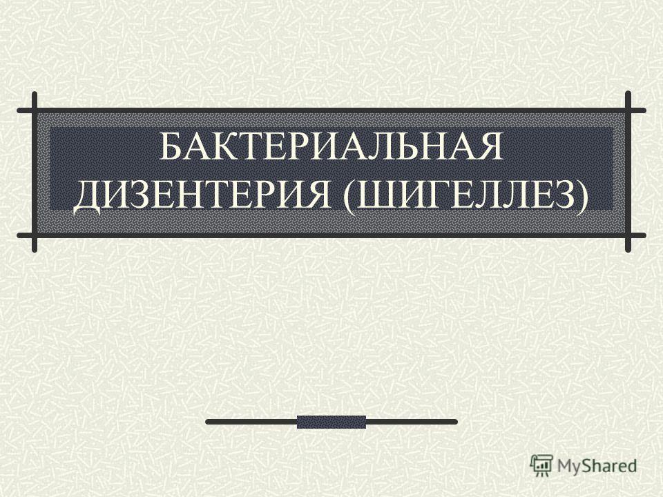 БАКТЕРИАЛЬНАЯ ДИЗЕНТЕРИЯ (ШИГЕЛЛЕЗ)
