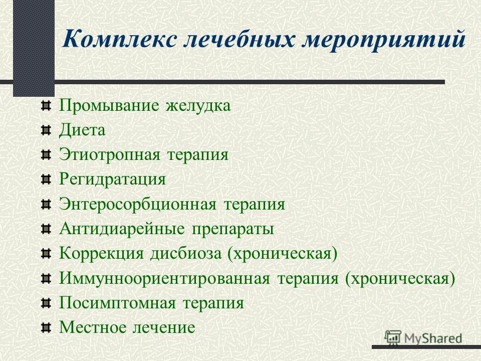 Комплекс лечебных мероприятий Промывание желудка Диета Этиотропная терапия Регидратация Энтеросорбционная терапия Антидиарейные препараты Коррекция дисбиоза (хроническая) Иммунноориентированная терапия (хроническая) Посимптомная терапия Местное лечен