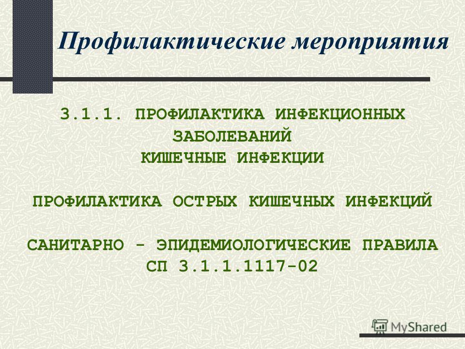 Профилактические мероприятия 3.1.1. ПРОФИЛАКТИКА ИНФЕКЦИОННЫХ ЗАБОЛЕВАНИЙ КИШЕЧНЫЕ ИНФЕКЦИИ ПРОФИЛАКТИКА ОСТРЫХ КИШЕЧНЫХ ИНФЕКЦИЙ САНИТАРНО - ЭПИДЕМИОЛОГИЧЕСКИЕ ПРАВИЛА СП 3.1.1.1117-02