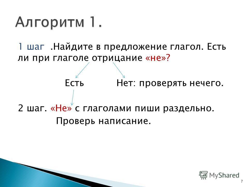 1 шаг.Найдите в предложение глагол. Есть ли при глаголе отрицание «не»? Есть Нет: проверять нечего. 2 шаг. «Не» с глаголами пиши раздельно. Проверь написание. 7