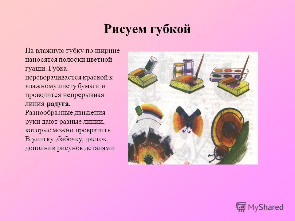Рисуем губкой На влажную губку по ширине наносятся полоски цветной гуаши. Губка переворачивается краской к влажному листу бумаги и проводится непрерывная линия-радуга. Разнообразные движения руки дают разные линии, которые можно превратить В улитку,б